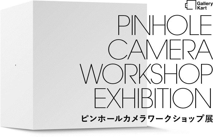 Gallery Kart PINHOLE CAMERA WORKSHOP EXHIBITION ピンホールカメラワークショップ展